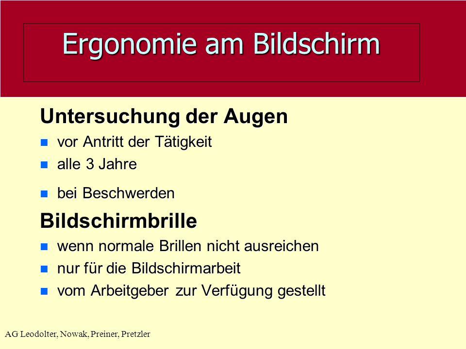 AG Leodolter, Nowak, Preiner, Pretzler Ergonomie am Bildschirm Untersuchung der Augen n vor Antritt der Tätigkeit n alle 3 Jahre bei Beschwerden bei B