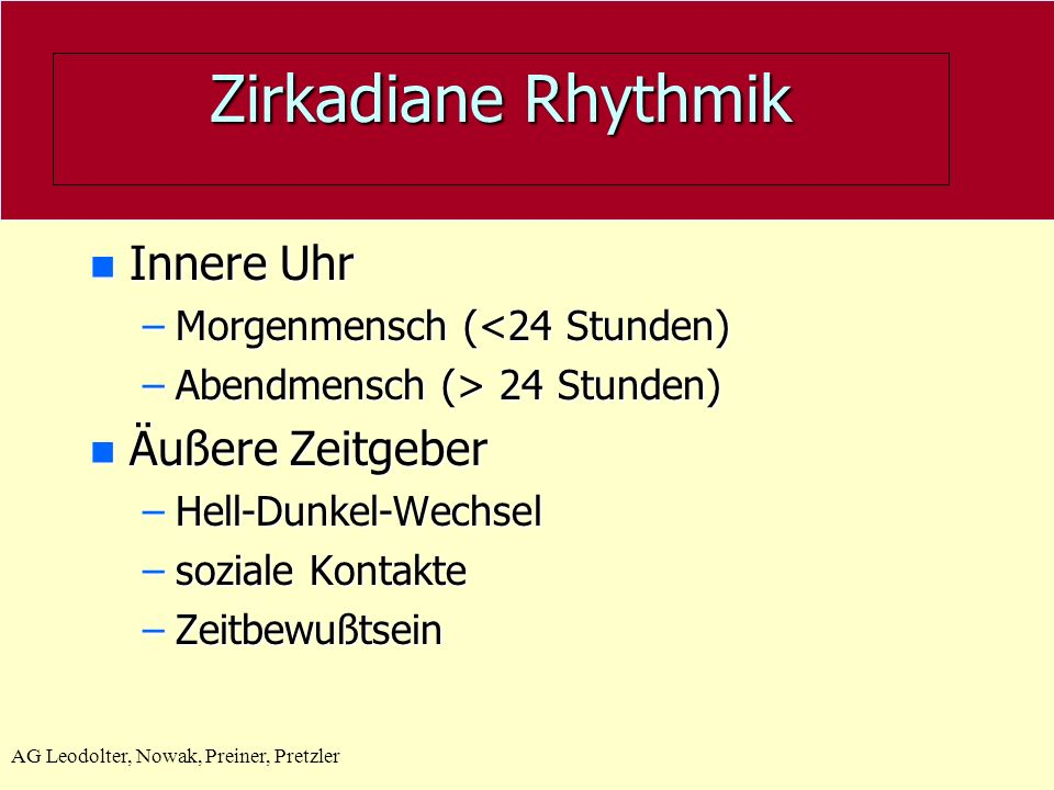Zirkadiane Rhythmik n Innere Uhr –Morgenmensch (<24 Stunden) –Abendmensch (> 24 Stunden) n Äußere Zeitgeber –Hell-Dunkel-Wechsel –soziale Kontakte –Ze