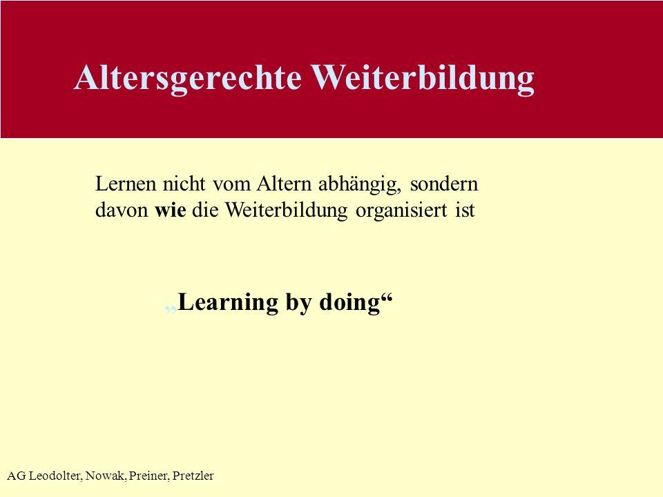 AG Leodolter, Nowak, Preiner, Pretzler Altersgerechte Weiterbildung Learning by doing Lernen nicht vom Altern abhängig, sondern davon wie die Weiterbildung organisiert ist