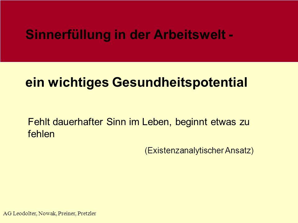 AG Leodolter, Nowak, Preiner, Pretzler Sinnerfüllung in der Arbeitswelt - ein wichtiges Gesundheitspotential Fehlt dauerhafter Sinn im Leben, beginnt etwas zu fehlen (Existenzanalytischer Ansatz)
