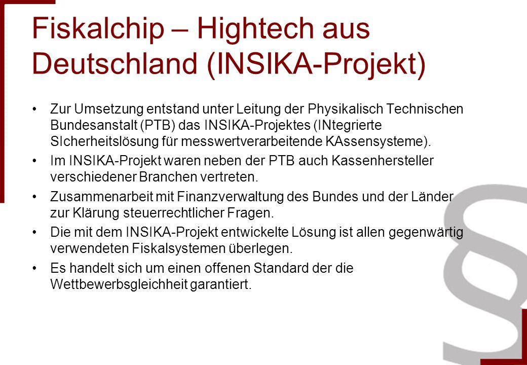 Fiskalchip – Hightech aus Deutschland (INSIKA-Projekt) Zur Umsetzung entstand unter Leitung der Physikalisch Technischen Bundesanstalt (PTB) das INSIKA-Projektes (INtegrierte SIcherheitslösung für messwertverarbeitende KAssensysteme).