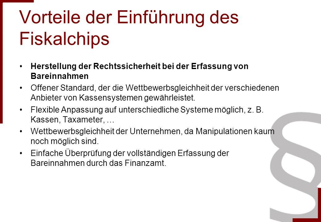 Vorteile der Einführung des Fiskalchips Herstellung der Rechtssicherheit bei der Erfassung von Bareinnahmen Offener Standard, der die Wettbewerbsgleichheit der verschiedenen Anbieter von Kassensystemen gewährleistet.