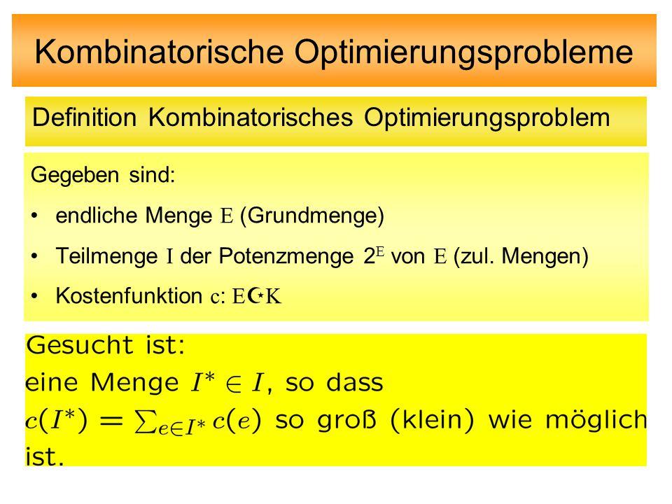 Kombinatorische Optimierungsprobleme Gegeben sind: endliche Menge E (Grundmenge) Teilmenge I der Potenzmenge 2 E von E (zul. Mengen) Kostenfunktion c