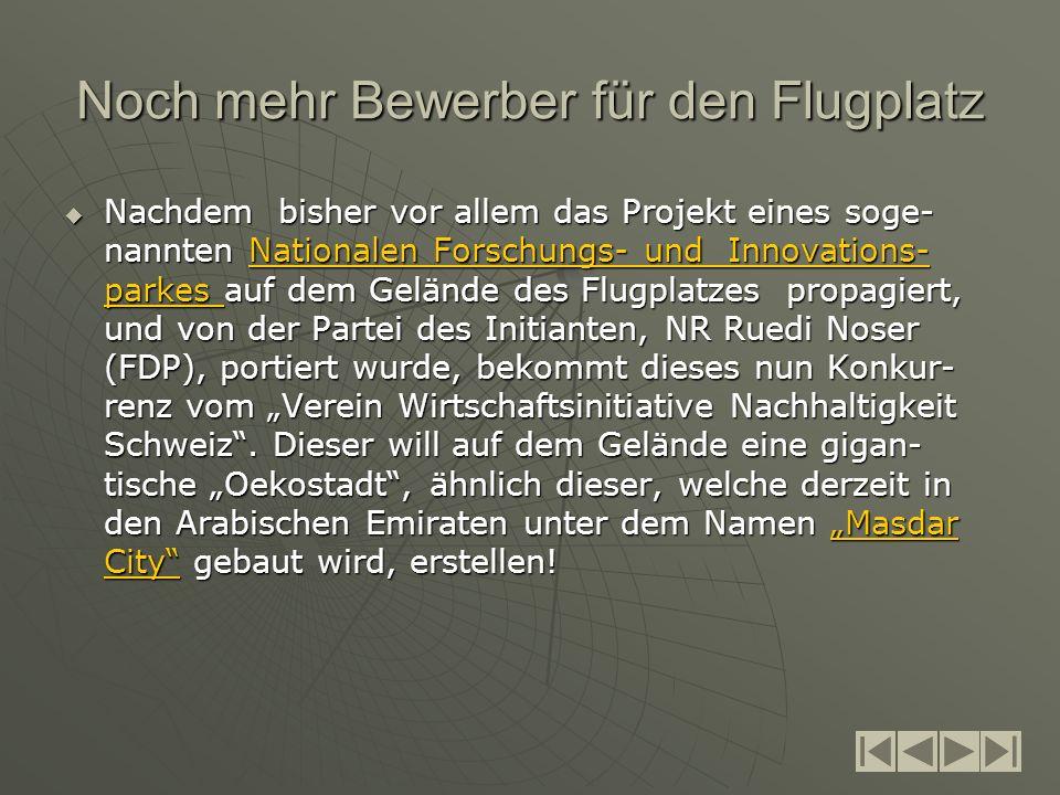 Noch mehr Bewerber für den Flugplatz Nachdem bisher vor allem das Projekt eines soge- nannten Nationalen Forschungs- und Innovations- parkes auf dem Gelände des Flugplatzes propagiert, und von der Partei des Initianten, NR Ruedi Noser (FDP), portiert wurde, bekommt dieses nun Konkur- renz vom Verein Wirtschaftsinitiative Nachhaltigkeit Schweiz.