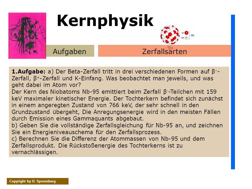 Kernphysik AufgabenZerfallsarten Copyright by H. Sporenberg 1.Aufgabe: a) Der Beta-Zerfall tritt in drei verschiedenen Formen auf β – - Zerfall, β + -