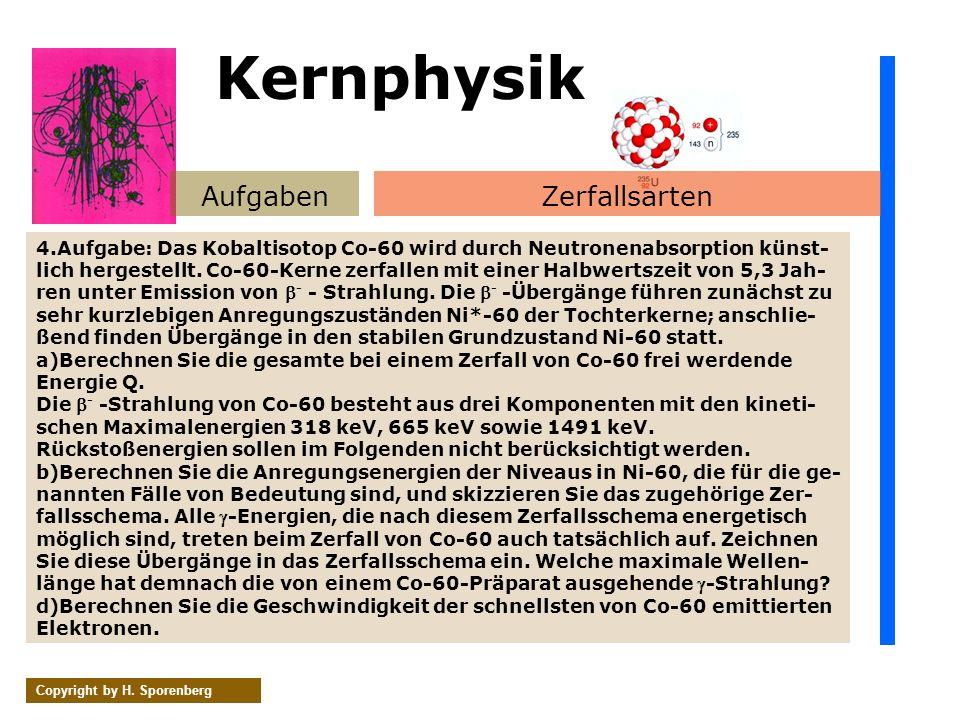 AufgabenZerfallsarten Copyright by H. Sporenberg 4.Aufgabe: Das Kobaltisotop Co-60 wird durch Neutronenabsorption künst- lich hergestellt. Co-60-Kerne