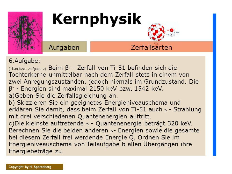 AufgabenZerfallsarten Copyright by H. Sporenberg 6.Aufgabe: (Titan-bzw. Aufgabe 2) Beim β - - Zerfall von Ti-51 befinden sich die Tochterkerne unmitte