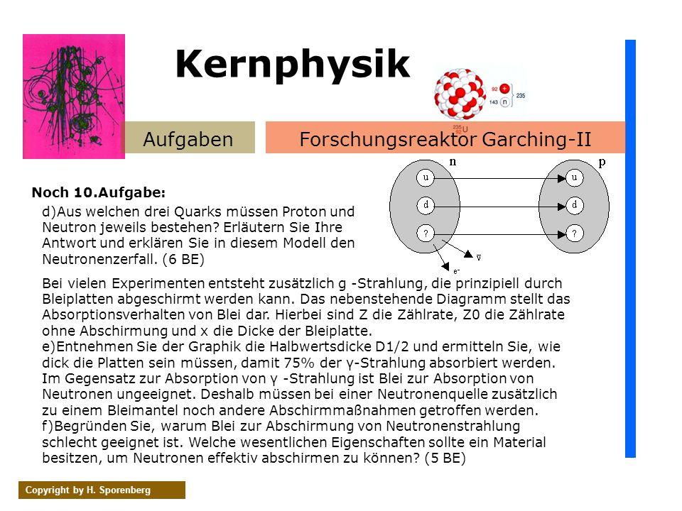 AufgabenForschungsreaktor Garching-II Copyright by H. Sporenberg Noch 10.Aufgabe: Kernphysik d)Aus welchen drei Quarks müssen Proton und Neutron jewei