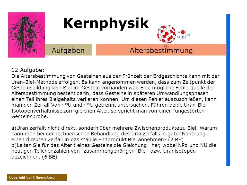 AufgabenAltersbestimmung Copyright by H. Sporenberg 12.Aufgabe: Die Altersbestimmung von Gesteinen aus der Frühzeit der Erdgeschichte kann mit der Ura