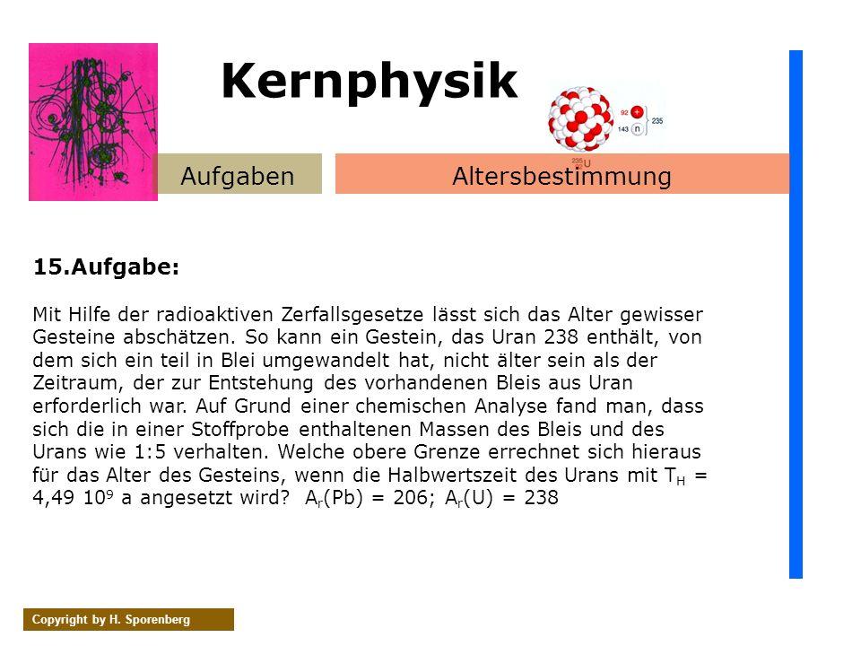 AufgabenAltersbestimmung Copyright by H. Sporenberg 15.Aufgabe: Mit Hilfe der radioaktiven Zerfallsgesetze lässt sich das Alter gewisser Gesteine absc