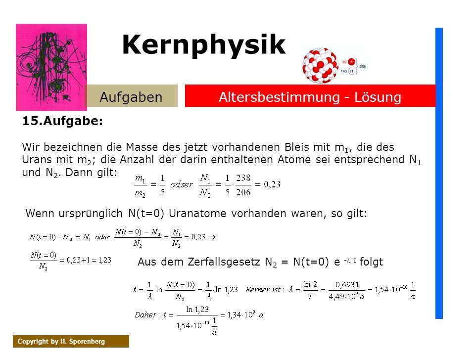 AufgabenAltersbestimmung - Lösung Copyright by H. Sporenberg 15.Aufgabe: Wir bezeichnen die Masse des jetzt vorhandenen Bleis mit m 1, die des Urans m