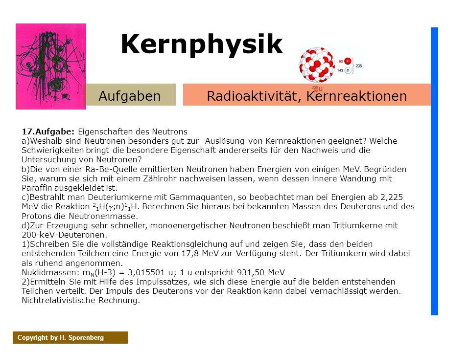 AufgabenRadioaktivität, Kernreaktionen Copyright by H. Sporenberg 17.Aufgabe: Eigenschaften des Neutrons a)Weshalb sind Neutronen besonders gut zur Au
