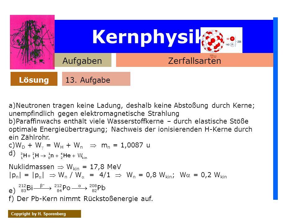 Kernphysik AufgabenZerfallsarten Lösung Copyright by H. Sporenberg 13. Aufgabe a)Neutronen tragen keine Ladung, deshalb keine Abstoßung durch Kerne; u