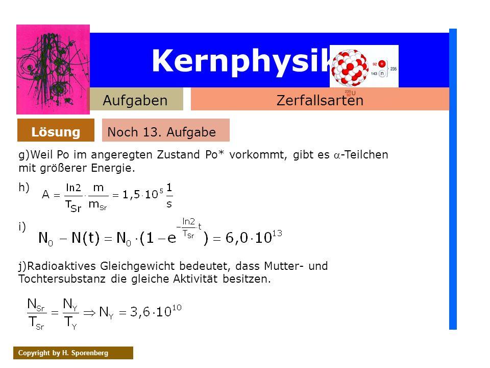 Kernphysik AufgabenZerfallsarten Lösung Copyright by H. Sporenberg Noch 13. Aufgabe g)Weil Po im angeregten Zustand Po* vorkommt, gibt es -Teilchen mi
