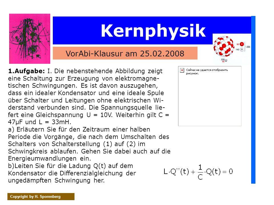 Kernphysik VorAbi-Klausur am 25.02.2008 Copyright by H. Sporenberg 1.Aufgabe: I. Die nebenstehende Abbildung zeigt eine Schaltung zur Erzeugung von el