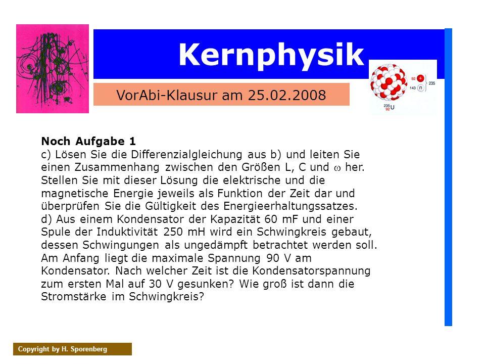 Kernphysik VorAbi-Klausur am 25.02.2008 Copyright by H. Sporenberg Noch Aufgabe 1 c) Lösen Sie die Differenzialgleichung aus b) und leiten Sie einen Z