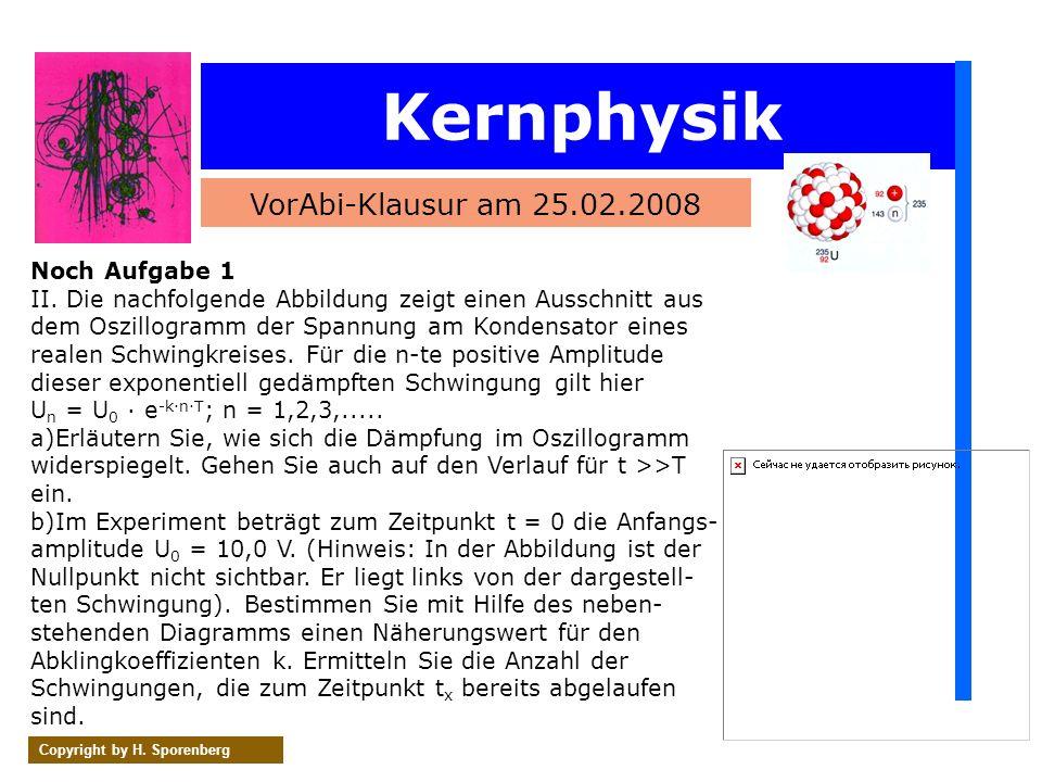 Kernphysik VorAbi-Klausur am 25.02.2008 Copyright by H. Sporenberg Noch Aufgabe 1 II. Die nachfolgende Abbildung zeigt einen Ausschnitt aus dem Oszill