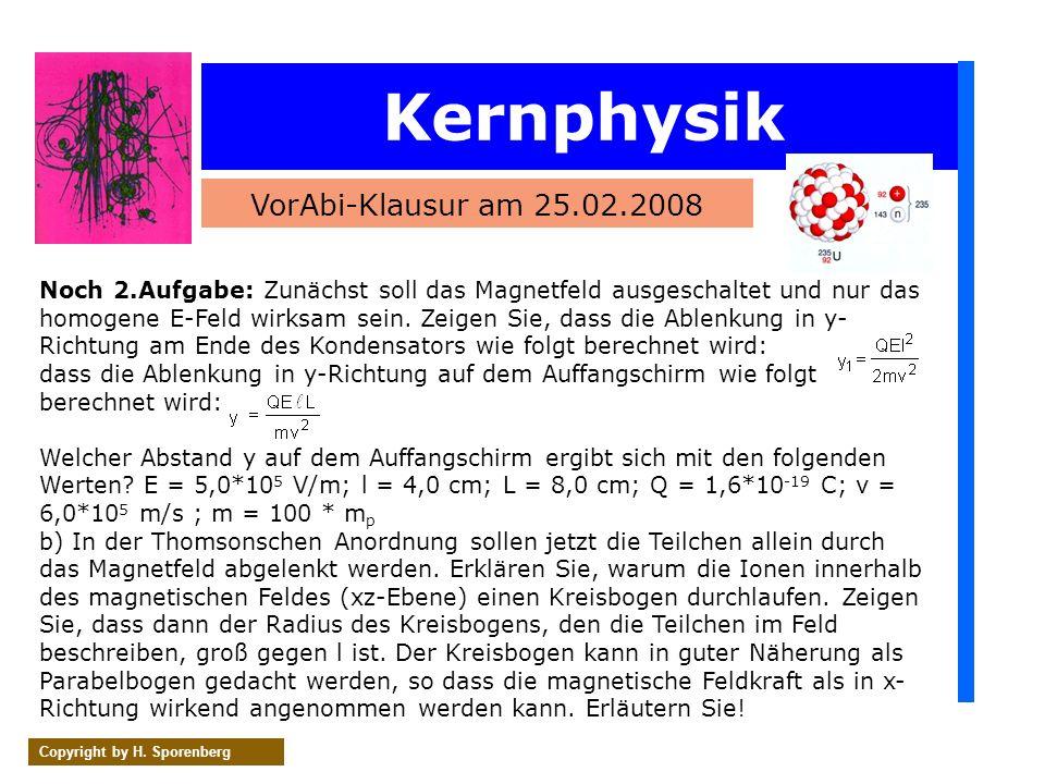 Kernphysik VorAbi-Klausur am 25.02.2008 Copyright by H. Sporenberg Noch 2.Aufgabe: Zunächst soll das Magnetfeld ausgeschaltet und nur das homogene E-F