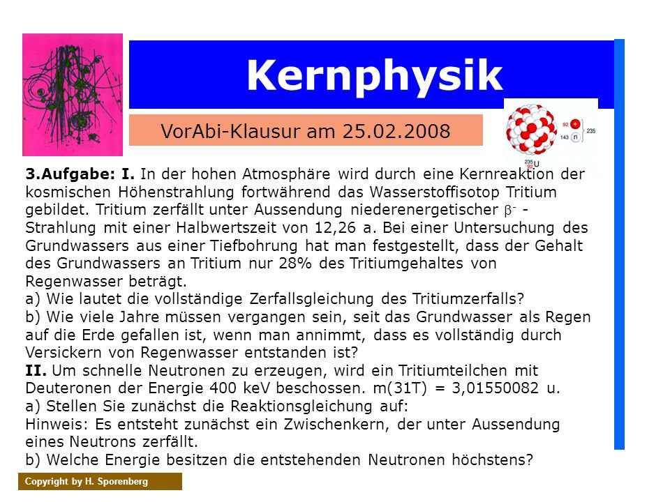 Kernphysik VorAbi-Klausur am 25.02.2008 Copyright by H. Sporenberg 3.Aufgabe: I. In der hohen Atmosphäre wird durch eine Kernreaktion der kosmischen H