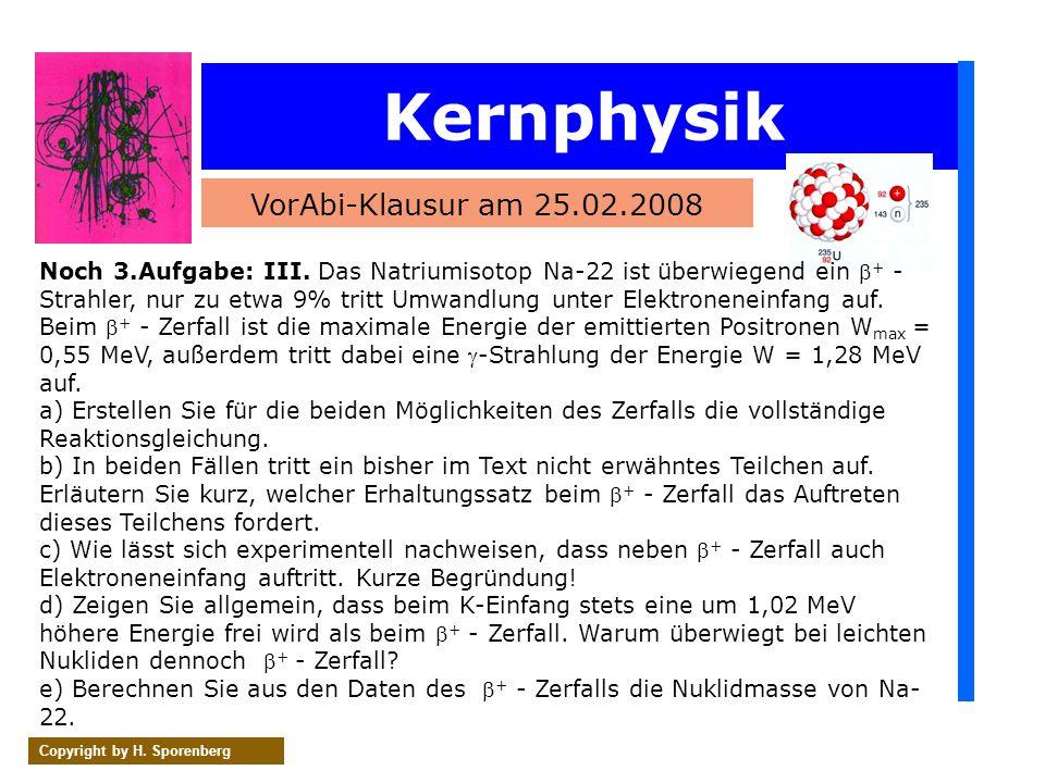 Kernphysik VorAbi-Klausur am 25.02.2008 Copyright by H. Sporenberg Noch 3.Aufgabe: III. Das Natriumisotop Na-22 ist überwiegend ein + - Strahler, nur