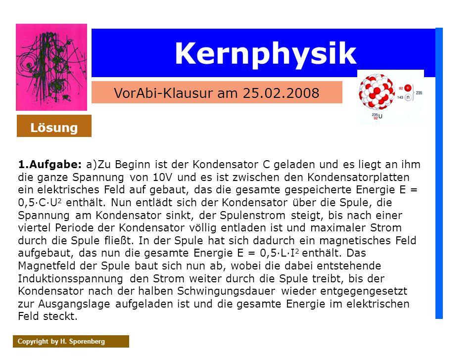 Kernphysik VorAbi-Klausur am 25.02.2008 Copyright by H. Sporenberg 1.Aufgabe: a)Zu Beginn ist der Kondensator C geladen und es liegt an ihm die ganze