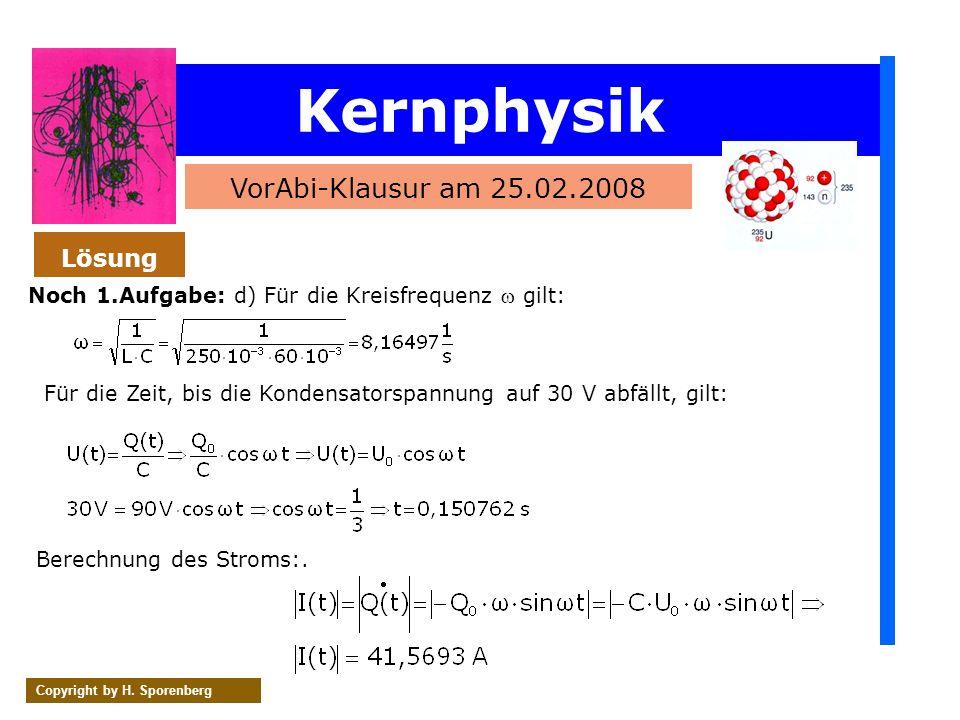 Kernphysik VorAbi-Klausur am 25.02.2008 Copyright by H. Sporenberg Noch 1.Aufgabe: d) Für die Kreisfrequenz gilt: Lösung Für die Zeit, bis die Kondens