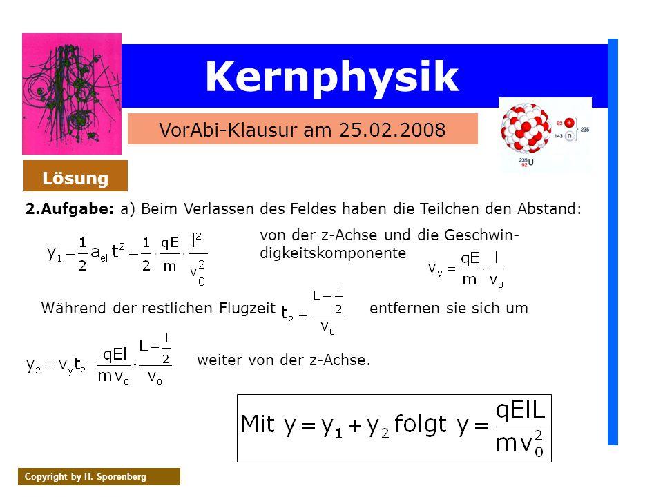 Kernphysik VorAbi-Klausur am 25.02.2008 Copyright by H. Sporenberg 2.Aufgabe: a) Beim Verlassen des Feldes haben die Teilchen den Abstand: Lösung von