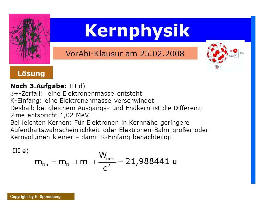 Kernphysik VorAbi-Klausur am 25.02.2008 Copyright by H. Sporenberg Noch 3.Aufgabe: III d) +-Zerfall: eine Elektronenmasse entsteht K-Einfang: eine Ele