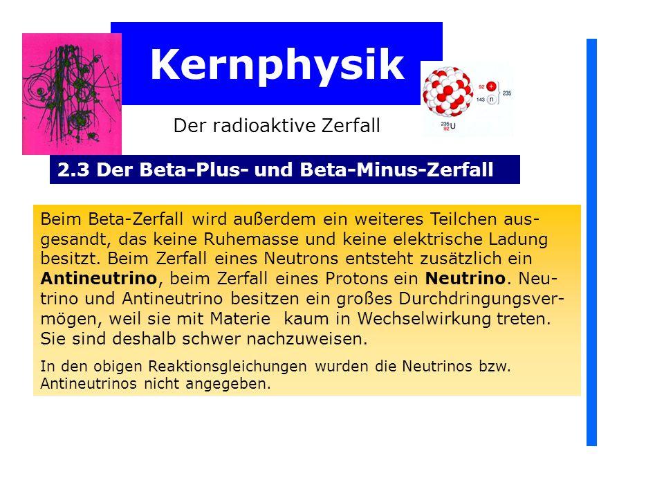 Kernphysik Der radioaktive Zerfall 2.3 Der Beta-Plus- und Beta-Minus-Zerfall Beim Beta-Zerfall wird außerdem ein weiteres Teilchen aus- gesandt, das keine Ruhemasse und keine elektrische Ladung besitzt.