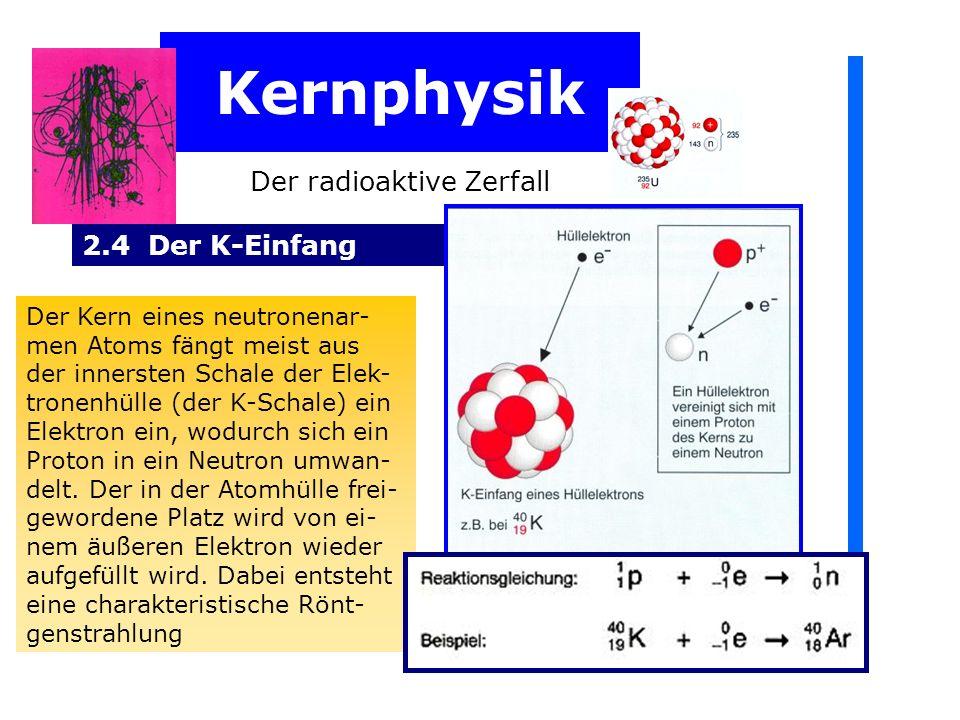 Kernphysik Der radioaktive Zerfall 2.4 Der K-Einfang Der Kern eines neutronenar- men Atoms fängt meist aus der innersten Schale der Elek- tronenhülle (der K-Schale) ein Elektron ein, wodurch sich ein Proton in ein Neutron umwan- delt.