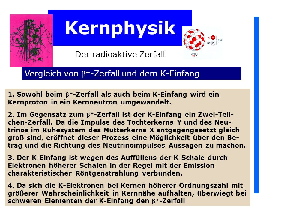 Kernphysik Der radioaktive Zerfall Vergleich von + -Zerfall und dem K-Einfang 1. Sowohl beim + -Zerfall als auch beim K-Einfang wird ein Kernproton in