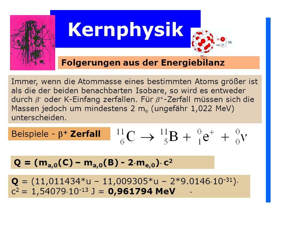 Immer, wenn die Atommasse eines bestimmten Atoms größer ist als die der beiden benachbarten Isobare, so wird es entweder durch - oder K-Einfang zerfal