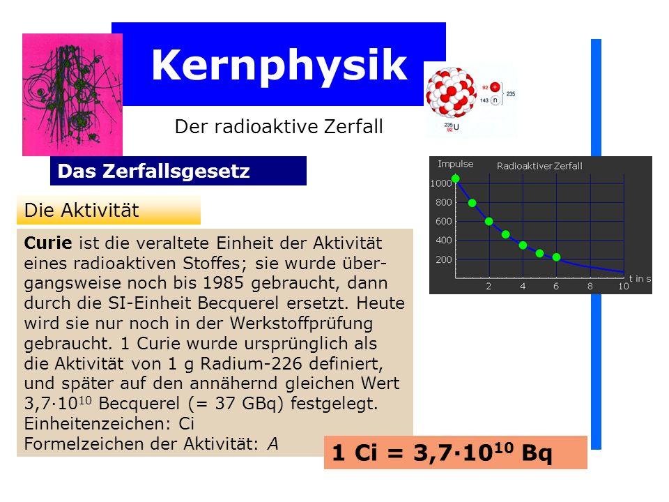 Kernphysik Der radioaktive Zerfall Das Zerfallsgesetz Die Aktivität Curie ist die veraltete Einheit der Aktivität eines radioaktiven Stoffes; sie wurde über- gangsweise noch bis 1985 gebraucht, dann durch die SI-Einheit Becquerel ersetzt.