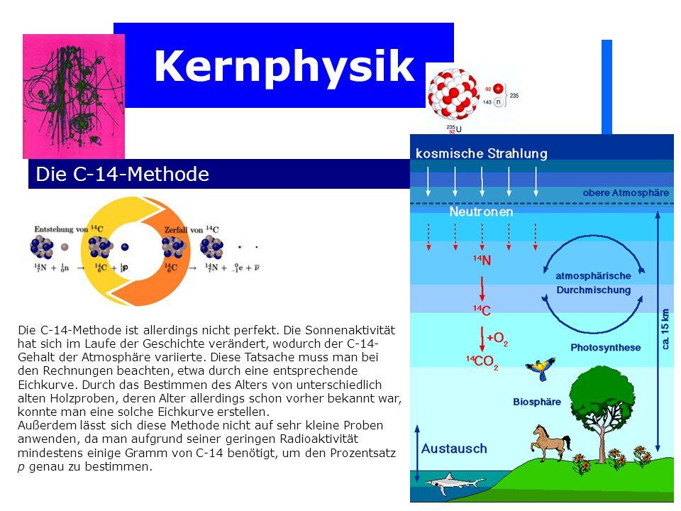 Kernphysik Die C-14-Methode Die C-14-Methode ist allerdings nicht perfekt. Die Sonnenaktivität hat sich im Laufe der Geschichte verändert, wodurch der