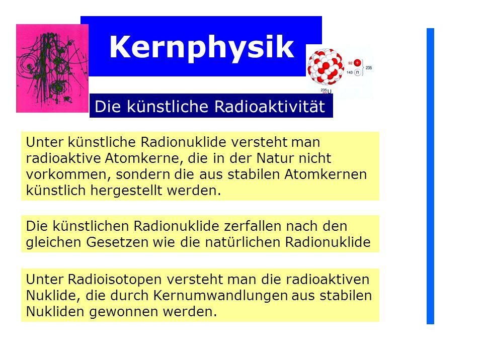 Kernphysik Die künstliche Radioaktivität Unter künstliche Radionuklide versteht man radioaktive Atomkerne, die in der Natur nicht vorkommen, sondern die aus stabilen Atomkernen künstlich hergestellt werden.
