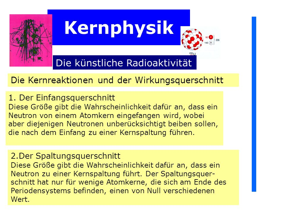 Kernphysik Die künstliche Radioaktivität Die Kernreaktionen und der Wirkungsquerschnitt 1. Der Einfangsquerschnitt Diese Größe gibt die Wahrscheinlich