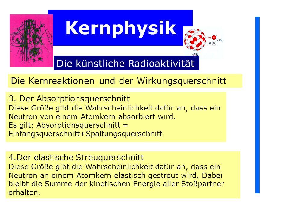 Kernphysik Die künstliche Radioaktivität Die Kernreaktionen und der Wirkungsquerschnitt 3.