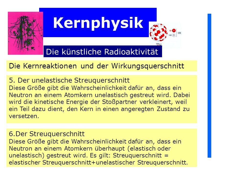 Kernphysik Die künstliche Radioaktivität Die Kernreaktionen und der Wirkungsquerschnitt 5.