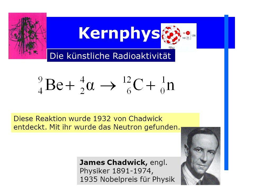Kernphysik Die künstliche Radioaktivität Diese Reaktion wurde 1932 von Chadwick entdeckt. Mit ihr wurde das Neutron gefunden. James Chadwick, engl. Ph