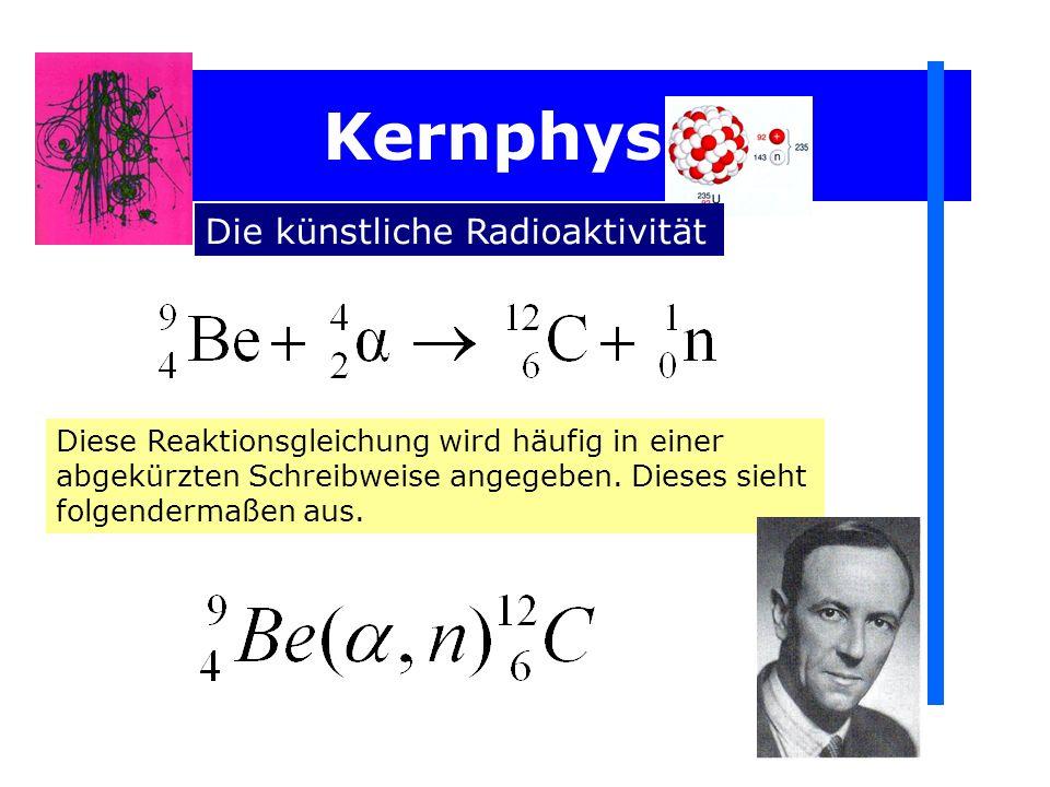 Kernphysik Die künstliche Radioaktivität Diese Reaktionsgleichung wird häufig in einer abgekürzten Schreibweise angegeben. Dieses sieht folgendermaßen