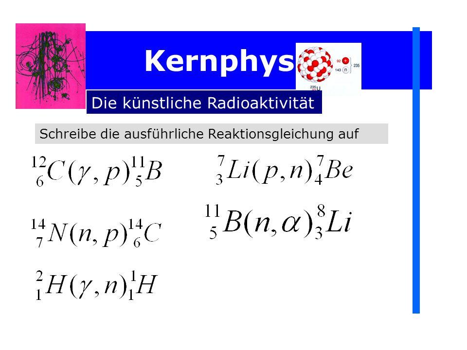 Kernphysik Die künstliche Radioaktivität Schreibe die ausführliche Reaktionsgleichung auf