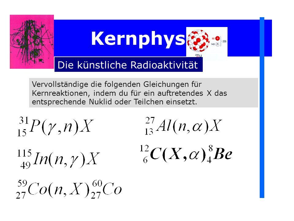 Kernphysik Die künstliche Radioaktivität Vervollständige die folgenden Gleichungen für Kernreaktionen, indem du für ein auftretendes X das entsprechen
