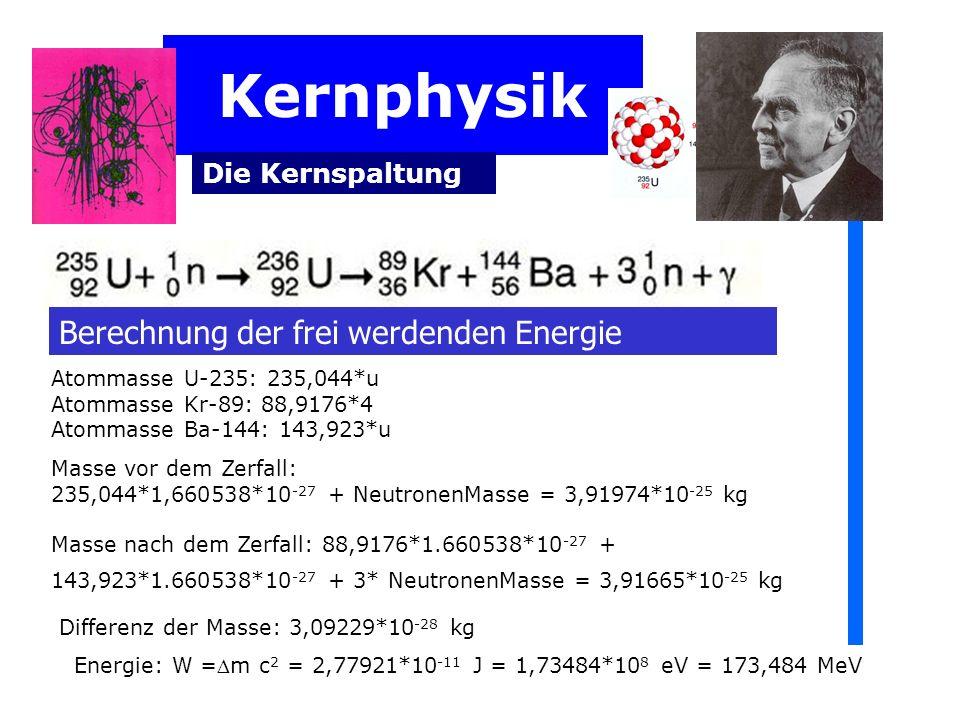 Kernphysik Die Kernspaltung Berechnung der frei werdenden Energie Atommasse U-235: 235,044*u Atommasse Kr-89: 88,9176*4 Atommasse Ba-144: 143,923*u Ma