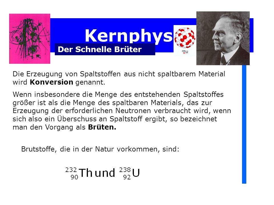Kernphysik Der Schnelle Brüter Die Erzeugung von Spaltstoffen aus nicht spaltbarem Material wird Konversion genannt.