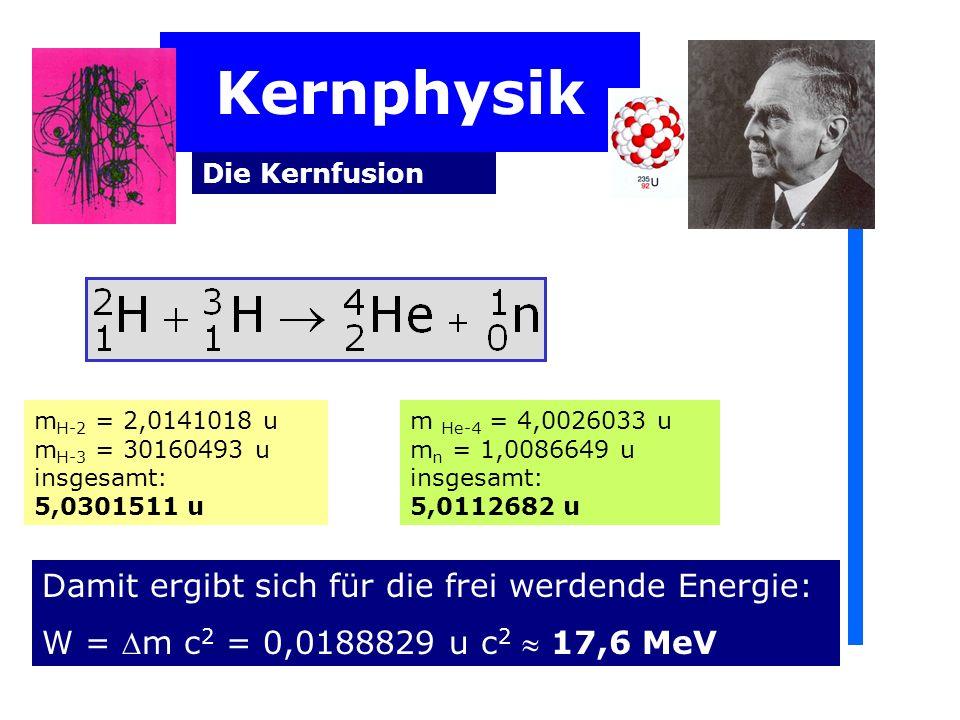Kernphysik Die Kernfusion m H-2 = 2,0141018 u m H-3 = 30160493 u insgesamt: 5,0301511 u m He-4 = 4,0026033 u m n = 1,0086649 u insgesamt: 5,0112682 u Damit ergibt sich für die frei werdende Energie: W = m c 2 = 0,0188829 u c 2 17,6 MeV
