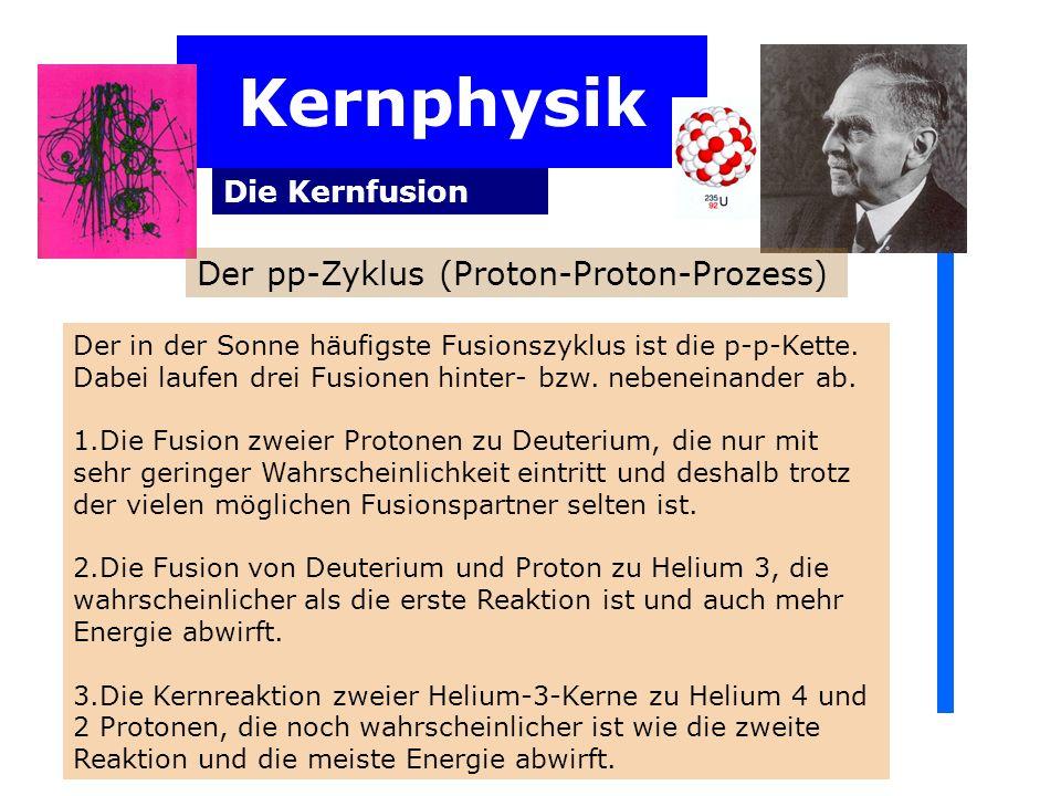 Kernphysik Die Kernfusion Der in der Sonne häufigste Fusionszyklus ist die p-p-Kette. Dabei laufen drei Fusionen hinter- bzw. nebeneinander ab. 1.Die