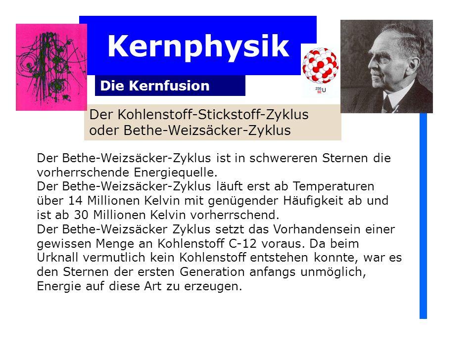 Kernphysik Die Kernfusion Der Kohlenstoff-Stickstoff-Zyklus oder Bethe-Weizsäcker-Zyklus Der Bethe-Weizsäcker-Zyklus ist in schwereren Sternen die vorherrschende Energiequelle.