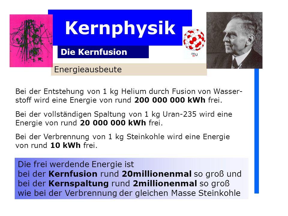 Kernphysik Die Kernfusion Energieausbeute Bei der Entstehung von 1 kg Helium durch Fusion von Wasser- stoff wird eine Energie von rund 200 000 000 kWh frei.