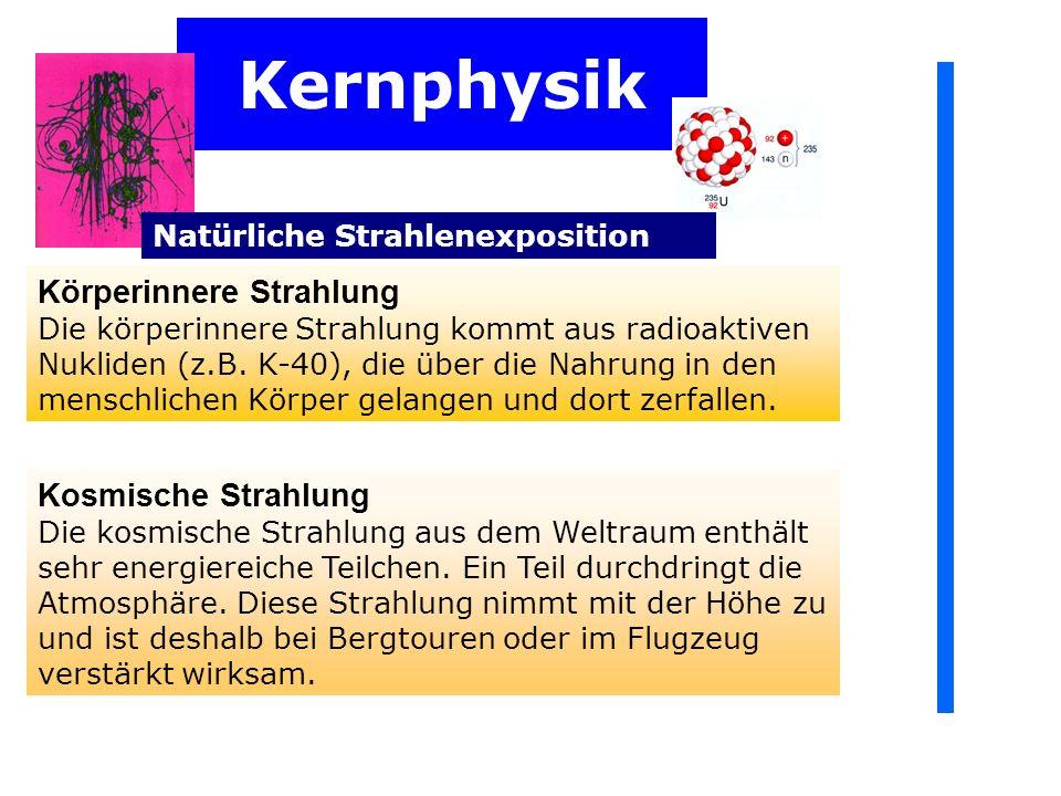 Kernphysik Natürliche Strahlenexposition Körperinnere Strahlung Die körperinnere Strahlung kommt aus radioaktiven Nukliden (z.B.