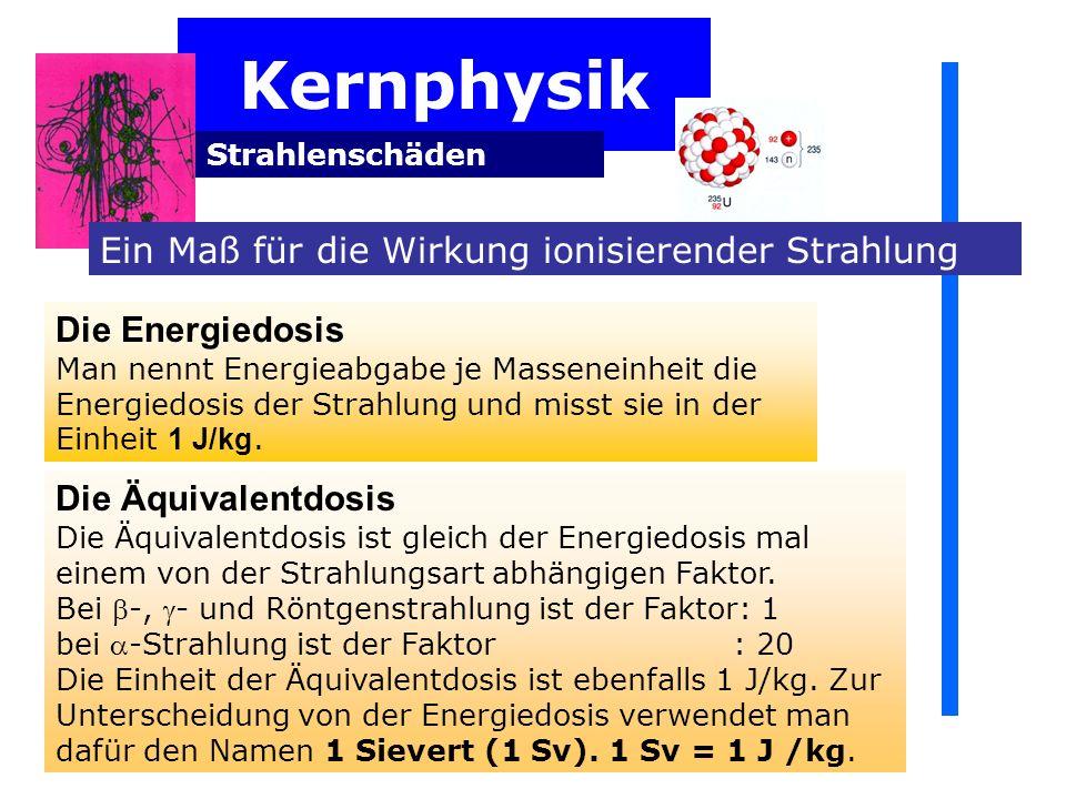Kernphysik Strahlenschäden Ein Maß für die Wirkung ionisierender Strahlung Die Energiedosis Man nennt Energieabgabe je Masseneinheit die Energiedosis